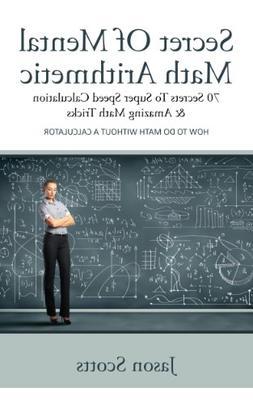 Secret Of Mental Math Arithmetic: 70 Secrets To Super Speed